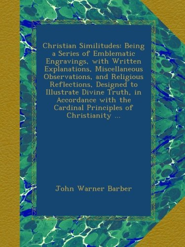 Christian Similitudes: Being a Series of Emblematic Engravings, with Written Explanations, Miscellaneous Observations, and Religious Reflections, ... the Cardinal Principles of Christianity ... PDF