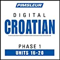 Croatian Phase 1, Unit 16-20: Learn to Speak and Understand Croatian with Pimsleur Language Programs  by Pimsleur