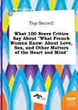 img - for Top Secret! What 100 Brave Critics Say about What French Women Know: About Love, Sex, and Other Matters of the Heart and Mind book / textbook / text book