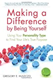 Making a Difference by Being Yourself: Using Your Personality Type to Find Your Life's True Purpose