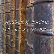 Jerome K Jerome: The Short Stories | [Jerome K Jerome]