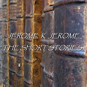 Jerome K Jerome: The Short Stories Audiobook