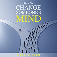 How to Change Someone's Mind Audiobook by Mike Slater Narrated by Mike Slater