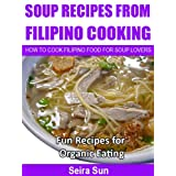 Soup Recipes From Filipino Cooking: How To Cook Filipino Food For Soup Lovers: Fun Recipes For Organic Eating ~ Seira Sun