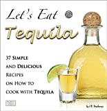 Lets Eat Tequila: 37 Simple and Delicious Recipes on How to cook with Tequila (The Mexican Food Cookbooks)
