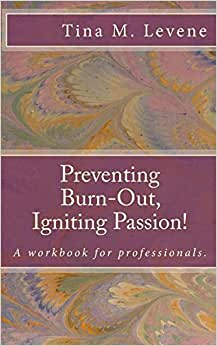Preventing Burn-Out, Igniting Passion!: A Workbook For Professionals.