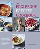 The Foolproof Freezer Cookbook: Prepare-Ahead Meals, Stress-Free Entertaining, Making the Most of Excess Fruits and Vegetables, Feeding the Family the