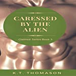 Caressed by the Alien: Claimed Series, Book 3 | K.T. Thomason