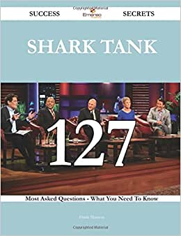 Shark Tank 127 Success Secrets - 127 Most Asked Questions On Shark Tank - What You Need To Know
