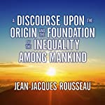 A Discourse Upon the Origin and the Foundation of the Inequality Among Mankind | Jean-Jacques Rousseau