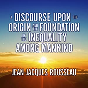 A Discourse Upon the Origin and the Foundation of the Inequality Among Mankind | [Jean-Jacques Rousseau]