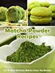 Matcha Powder Recipes: The 50 Most De...