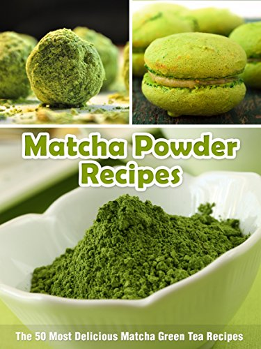 Matcha Powder Recipes: The 50 Most Delicious Matcha Green Tea Recipes (Superfood Recipes Book 6)