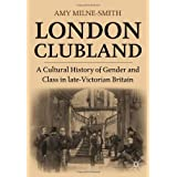 London Clubland: A Cultural History of Gender and Class in late-Victorian Britainby Amy Milne-Smith