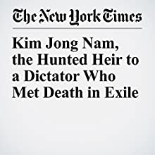 Kim Jong Nam, the Hunted Heir to a Dictator Who Met Death in Exile Other by Choe Sang Hun, Richard C. Paddock Narrated by Caroline Miller
