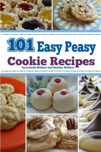 101 Easy Peasy Cookie Recipes by Lucinda Wallace, Heather Wallace