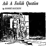 Ask a Foolish Question   Robert Sheckley