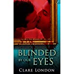 Blinded by Our Eyes   Clare London