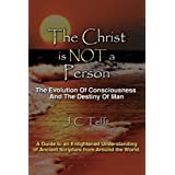 The Christ Is Not a Person: The Evolution of Consciousness and the Destiny of Manby J. C. Tefft