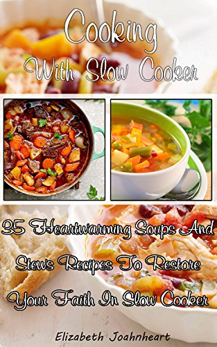 Cooking With Slow Cooker: 35 Heartwarming Soups And Stews Recipes To Restore Your Faith In Slow Cooker.: (Slow Cooker Recipes, Crockpot Recipes, Dump Dinners ... Slow Cooker Recipes for Every-Day Life!) by Elizabeth Joahnheart