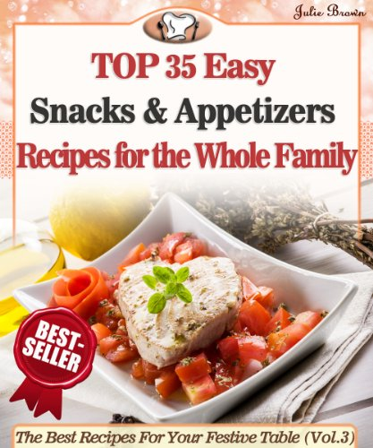 Top 35 Easy Snacks & Appetizers Recipes for the Whole Family (The Best Recipes For Your Festive Table) by Julie Brown