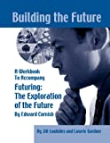 Building the Future: A Workbook to Accompany Futuring: The Exploration of the Future