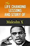 Malcolm X - The Life Changing Lessons And Story Of Malcolm X (Malcolm X Autobiography, Malcolm X Kindle, Malcolm X Biography)