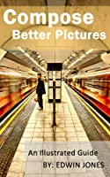 Compose Better Pictures: A Beginners Guide on How to Improve Your Digital Photography with Better Composition 2013 (Take Better Pictures For Beginners)