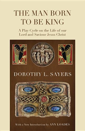 The Man Born to Be King: A Play-Cycle on the Life of Our Lord and Saviour Jesus Christ, Dorothy L. Sayers