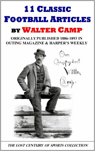 11 Classic Football Articles by Walter Camp Originally Published 1886-1893 in Outing Magazine and Harper's Weekly (The Lost Century of Sports Collection)