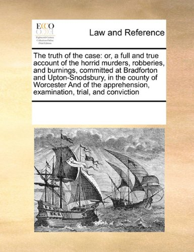 The truth of the case: or, a full and true account of the horrid murders, robberies, and burnings, committed at Bradforton and Upton-Snodsbury, in the ... examination, trial, and conviction