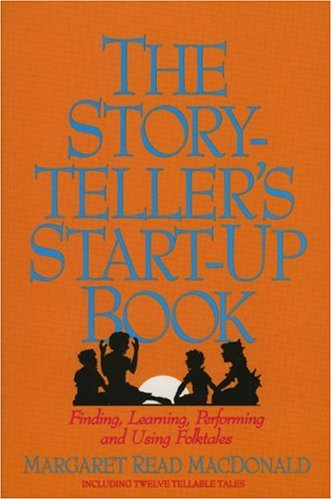 Storytellers Start-Up Book : Finding, Learning, Performing, and Using Folktales : Including Twelve Tellable Tales, MARGARET READ MACDONALD