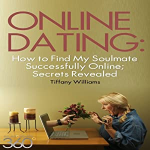 Online Dating: How to Find My Soulmate Successfully Online; Secrets Revealed | [Tiffany Williams]
