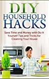 DIY Household Hacks: Save Time and Money with Do It Yourself Tips and Tricks for Cleaning Your House (FREE Book Offer Included): DIY Projects, Household DIY, Organize Your Home, Cleaning Clutter
