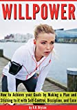 WILLPOWER: How to Achieve your Goals by Making a Plan and Sticking to it with Self-Control, Discipline, and Ease