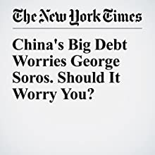 China's Big Debt Worries George Soros. Should It Worry You? Other by Michael Schuman Narrated by Sam Scholl