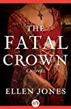 The Fatal Crown: A Novel (The Queens of Love and War)