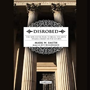 Disrobed: The New Battle Plan to Break the Left's Stranglehold on the Courts | [Mark W. Smith]