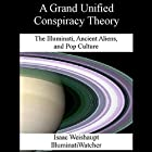 A Grand Unified Conspiracy Theory: The Illuminati, Ancient Aliens, and Pop Culture Hörbuch von Isaac Weishaupt Gesprochen von: Eric Burns