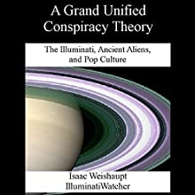 A Grand Unified Conspiracy Theory: The Illuminati, Ancient Aliens, and Pop Culture Audiobook by Isaac Weishaupt Narrated by Eric Burns