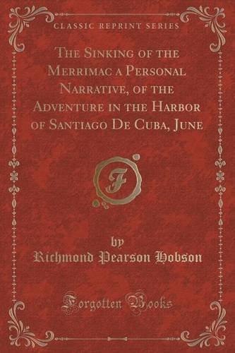 The Sinking of the Merrimac a Personal Narrative, of the Adventure in the Harbor of Santiago De Cuba, June (Classic Repr