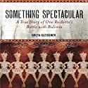 Something Spectacular: The True Story of One Rockette's Battle with Bulimia (       UNABRIDGED) by Greta Gleissner Narrated by Dina Pearlman