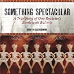 Something Spectacular: The True Story of One Rockette's Battle with Bulimia | Greta Gleissner