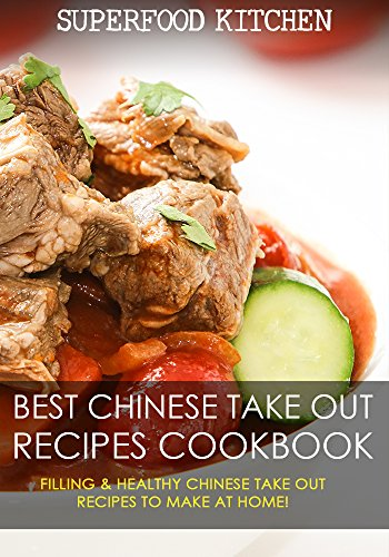 Best Chinese Take Out Recipes Cookbook: Filling & Healthy Chinese Take Out Recipes To Make At Home! by Superfood Kitchen