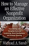 img - for By Michael A. Sand - How to Manage an Effective Nonprofit Organization: From Writing and Managing Grants to Fundraising, Board Development, and Strategic Planning (7/25/05) book / textbook / text book