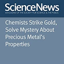 Chemists Strike Gold, Solve Mystery About Precious Metal's Properties Other Auteur(s) : Emily Conover Narrateur(s) : Jamie Renell