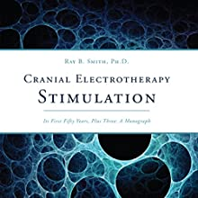 Cranial Electrotherapy Stimulation: Its First Fifty Years, Plus Three: A Monograph (       UNABRIDGED) by Ray B. Smith, PhD Narrated by Jameson Reynolds