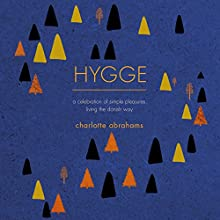 Hygge: A Celebration of Simple Pleasures. Living the Danish Way. Audiobook by Charlotte Abrahams Narrated by Charlotte Abrahams
