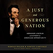 A Just and Generous Nation: Abraham Lincoln and the Fight for American Opportunity (       UNABRIDGED) by Harold Holzer, Norton Garfinkle Narrated by Barry Press