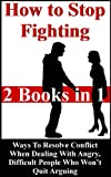 How To Stop Fighting: Ways To Resolve Conflict When Dealing With Angry, Difficult People Who Wont Quit Arguing (Conflict Resolution, Resolving Conflicts)